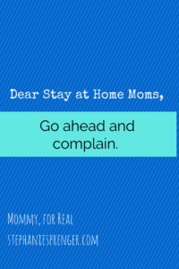 Dear Stay-at-Home Moms, Go Ahead and Complain