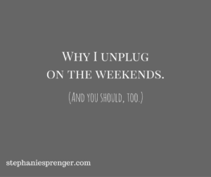 Why I Started Unplugging On the Weekends (And Why You Should Try It, Too!)